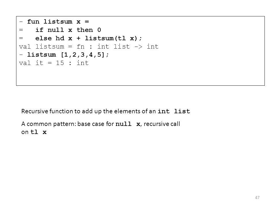 - fun listsum x = = if null x then 0 = else hd x + listsum(tl x); val listsum = fn : int list -> int - listsum [1,2,3,4,5]; val it = 15 : int